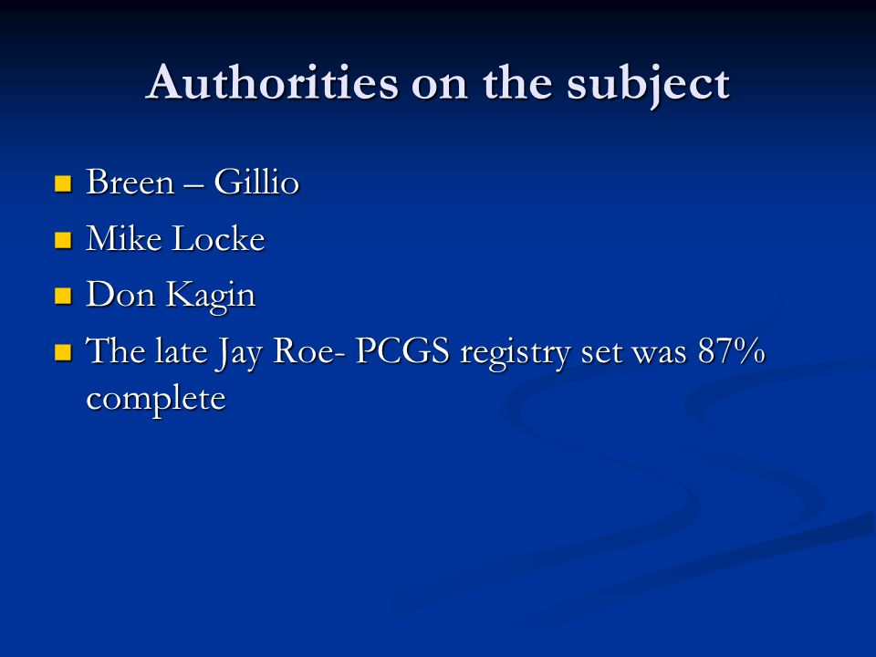 Authorities on the subject Breen – Gillio Breen – Gillio Mike Locke Mike Locke Don Kagin Don Kagin The late Jay Roe- PCGS registry set was 87% complet