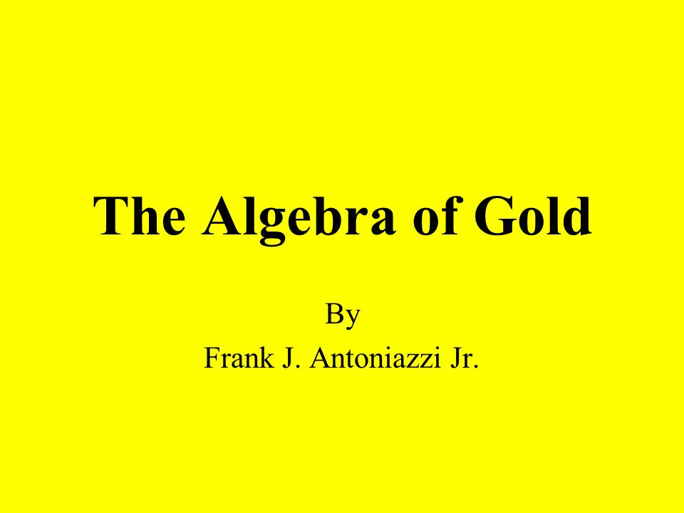The Algebra of Gold By Frank J. Antoniazzi Jr.