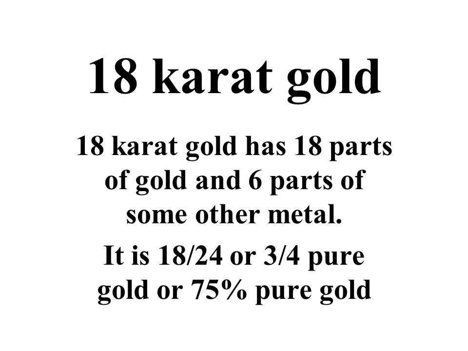 18 karat gold 18 karat gold has 18 parts of gold and 6 parts of some other metal.