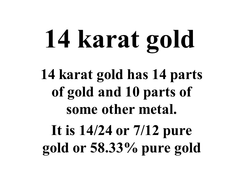 14 karat gold 14 karat gold has 14 parts of gold and 10 parts of some other metal.