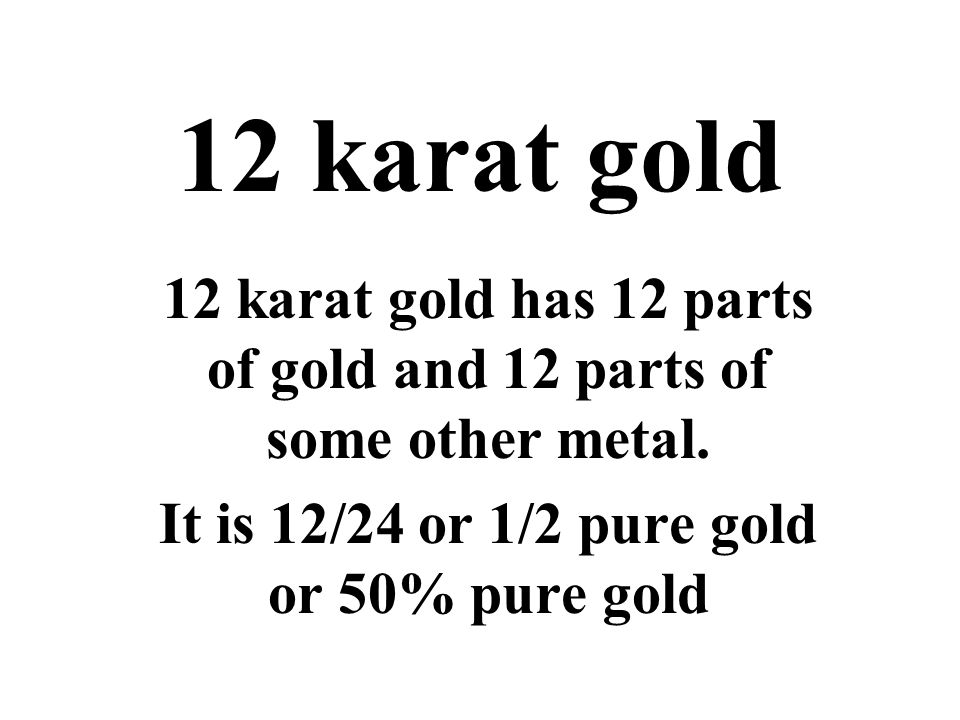 12 karat gold 12 karat gold has 12 parts of gold and 12 parts of some other metal.