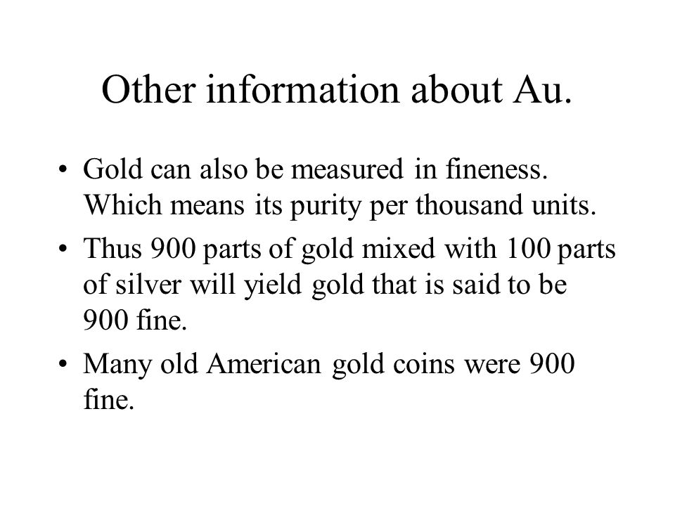 Other information about Au. Gold can also be measured in fineness.