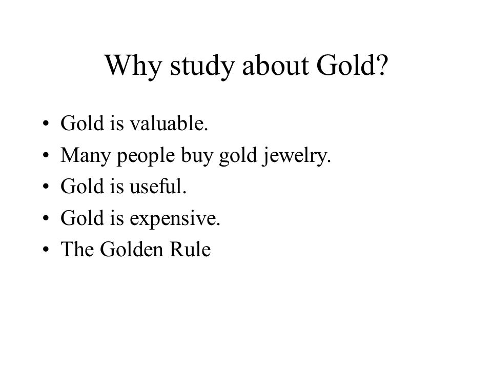 Why study about Gold. Gold is valuable. Many people buy gold jewelry.