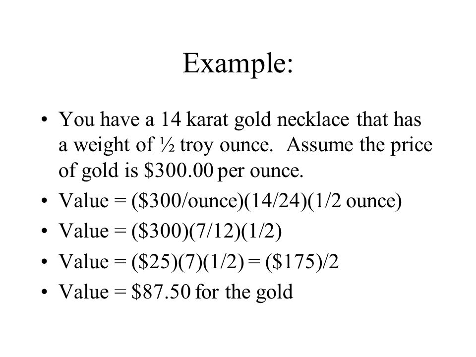 Example: You have a 14 karat gold necklace that has a weight of ½ troy ounce.