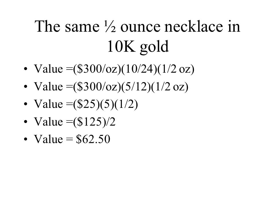 The same ½ ounce necklace in 10K gold Value =($300/oz)(10/24)(1/2 oz) Value =($300/oz)(5/12)(1/2 oz) Value =($25)(5)(1/2) Value =($125)/2 Value = $62.50