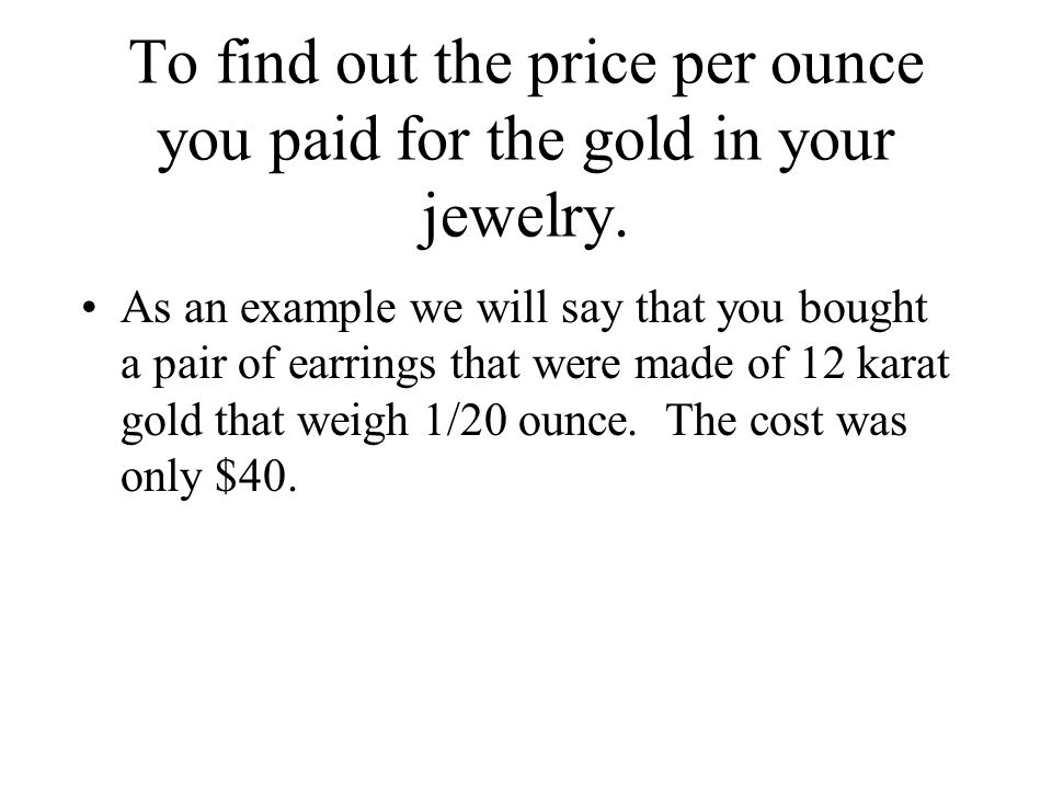 To find out the price per ounce you paid for the gold in your jewelry.