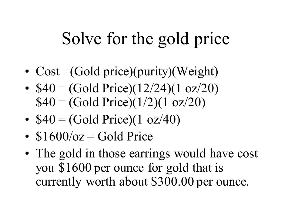 Solve for the gold price Cost =(Gold price)(purity)(Weight) $40 = (Gold Price)(12/24)(1 oz/20) $40 = (Gold Price)(1/2)(1 oz/20) $40 = (Gold Price)(1 oz/40) $1600/oz = Gold Price The gold in those earrings would have cost you $1600 per ounce for gold that is currently worth about $300.00 per ounce.