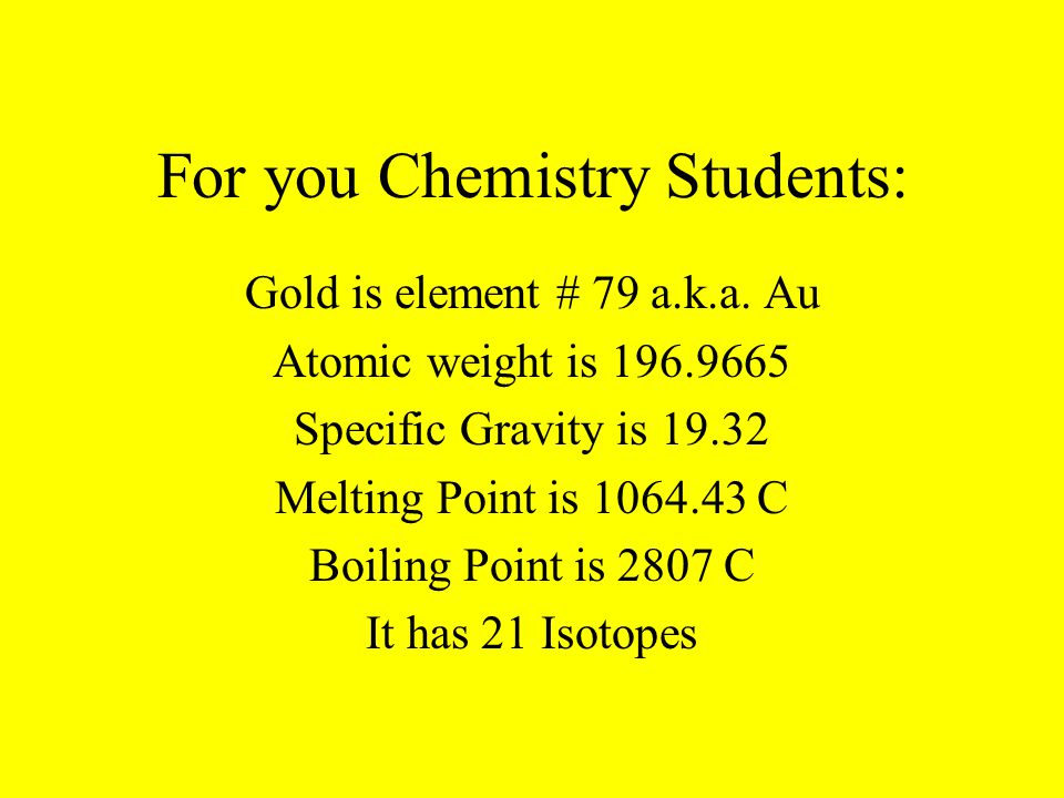 For you Chemistry Students: Gold is element # 79 a.k.a.
