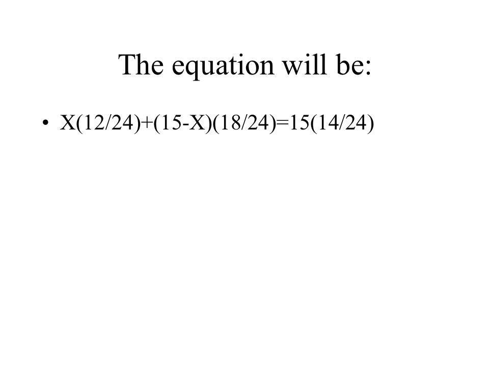 The equation will be: X(12/24)+(15-X)(18/24)=15(14/24)