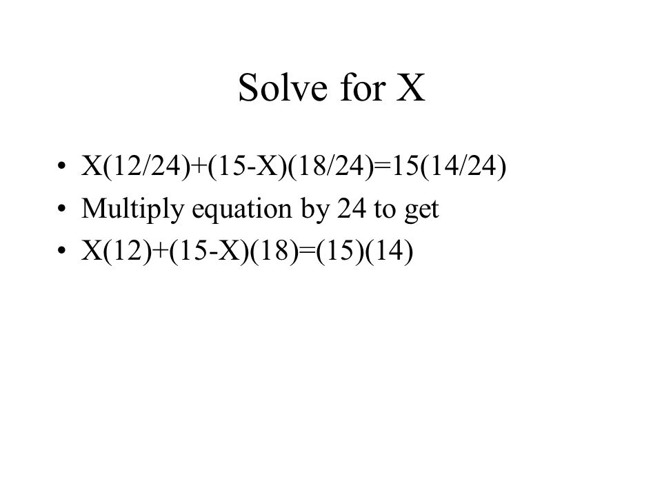 Solve for X X(12/24)+(15-X)(18/24)=15(14/24) Multiply equation by 24 to get X(12)+(15-X)(18)=(15)(14)