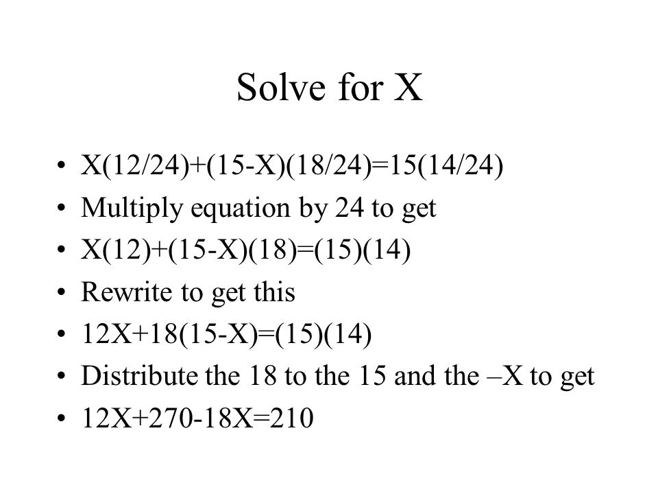 Solve for X X(12/24)+(15-X)(18/24)=15(14/24) Multiply equation by 24 to get X(12)+(15-X)(18)=(15)(14) Rewrite to get this 12X+18(15-X)=(15)(14) Distribute the 18 to the 15 and the –X to get 12X+270-18X=210
