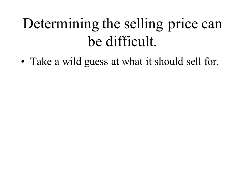 Determining the selling price can be difficult. Take a wild guess at what it should sell for.