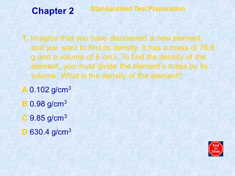 1. Imagine that you have discovered a new element, and you want to find its density. It has a mass of 78.8 g and a volume of 8 cm3. To find the densit