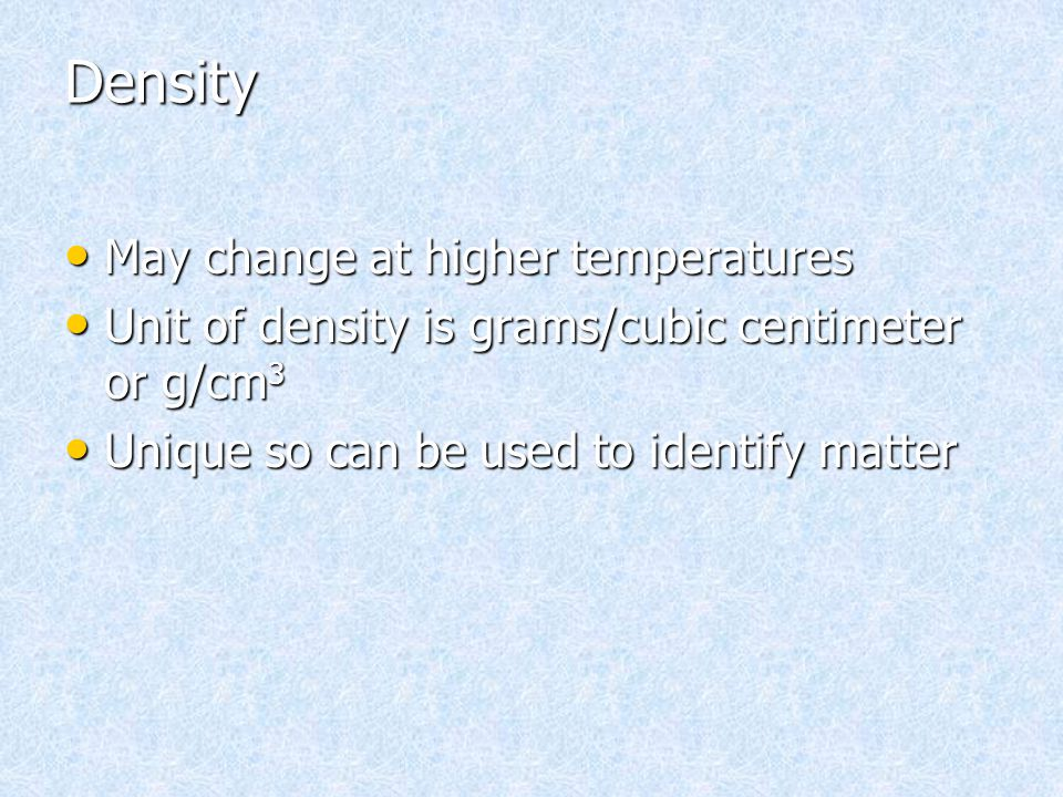 Density May change at higher temperatures May change at higher temperatures Unit of density is grams/cubic centimeter or g/cm 3 Unit of density is gra