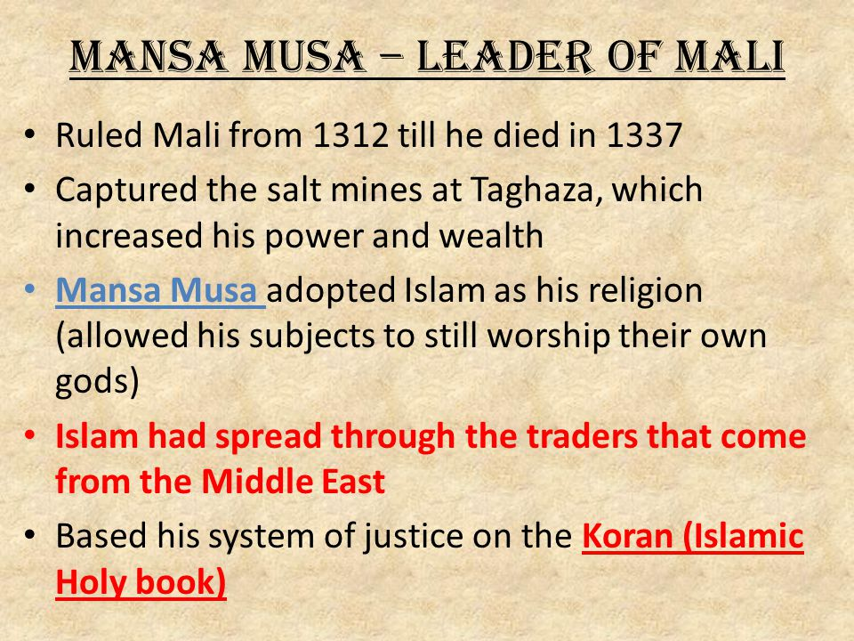 Mansa Musa – Leader of Mali Ruled Mali from 1312 till he died in 1337 Captured the salt mines at Taghaza, which increased his power and wealth Mansa Musa adopted Islam as his religion (allowed his subjects to still worship their own gods) Islam had spread through the traders that come from the Middle East Based his system of justice on the Koran (Islamic Holy book)