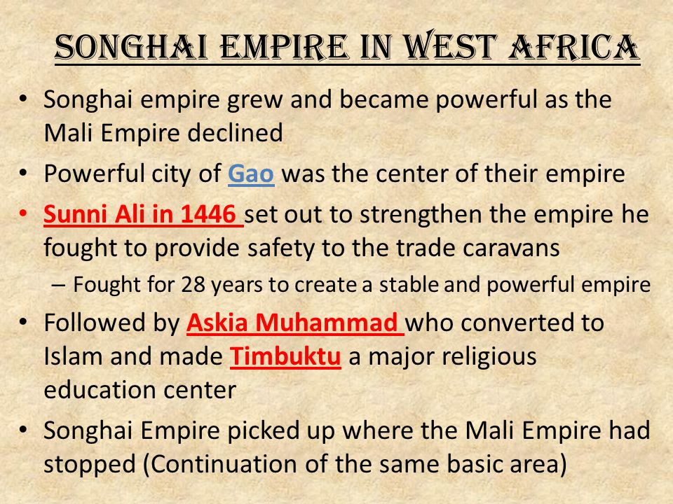 Songhai Empire in West Africa Songhai empire grew and became powerful as the Mali Empire declined Powerful city of Gao was the center of their empire Sunni Ali in 1446 set out to strengthen the empire he fought to provide safety to the trade caravans – Fought for 28 years to create a stable and powerful empire Followed by Askia Muhammad who converted to Islam and made Timbuktu a major religious education center Songhai Empire picked up where the Mali Empire had stopped (Continuation of the same basic area)
