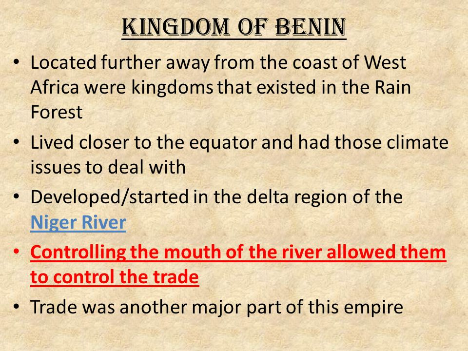 Kingdom of Benin Located further away from the coast of West Africa were kingdoms that existed in the Rain Forest Lived closer to the equator and had those climate issues to deal with Developed/started in the delta region of the Niger River Controlling the mouth of the river allowed them to control the trade Trade was another major part of this empire