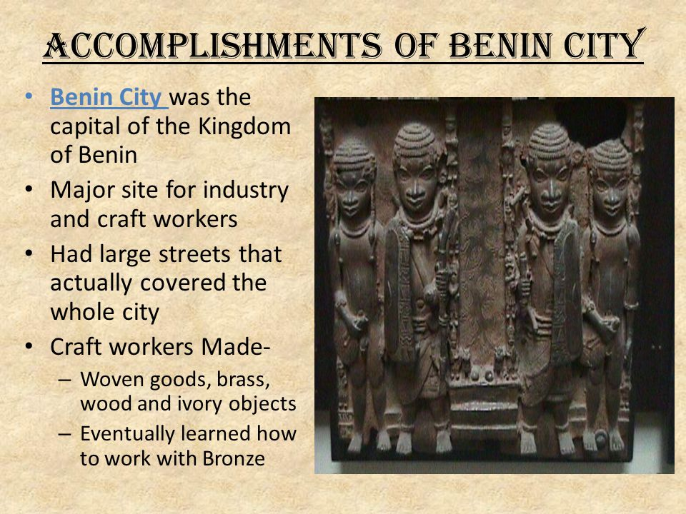 Accomplishments of Benin City Benin City was the capital of the Kingdom of Benin Major site for industry and craft workers Had large streets that actually covered the whole city Craft workers Made- – Woven goods, brass, wood and ivory objects – Eventually learned how to work with Bronze