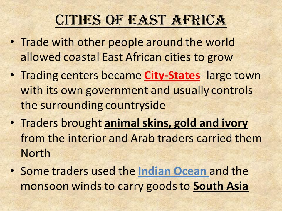 Cities of East Africa Trade with other people around the world allowed coastal East African cities to grow Trading centers became City-States- large town with its own government and usually controls the surrounding countryside Traders brought animal skins, gold and ivory from the interior and Arab traders carried them North Some traders used the Indian Ocean and the monsoon winds to carry goods to South Asia