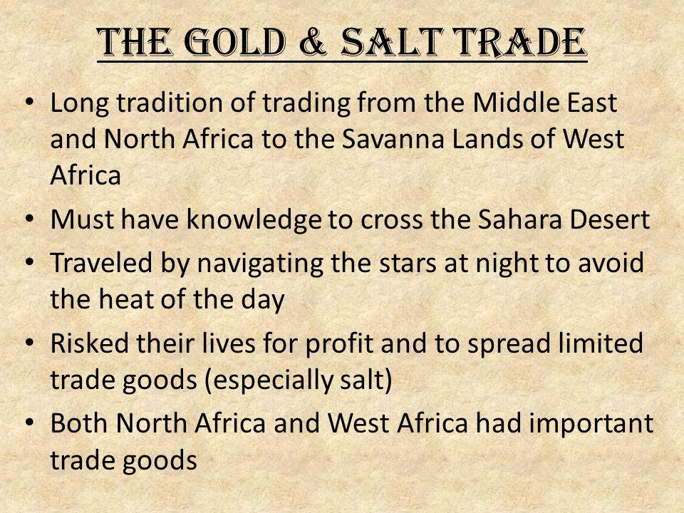 The Gold & Salt Trade Long tradition of trading from the Middle East and North Africa to the Savanna Lands of West Africa Must have knowledge to cross the Sahara Desert Traveled by navigating the stars at night to avoid the heat of the day Risked their lives for profit and to spread limited trade goods (especially salt) Both North Africa and West Africa had important trade goods