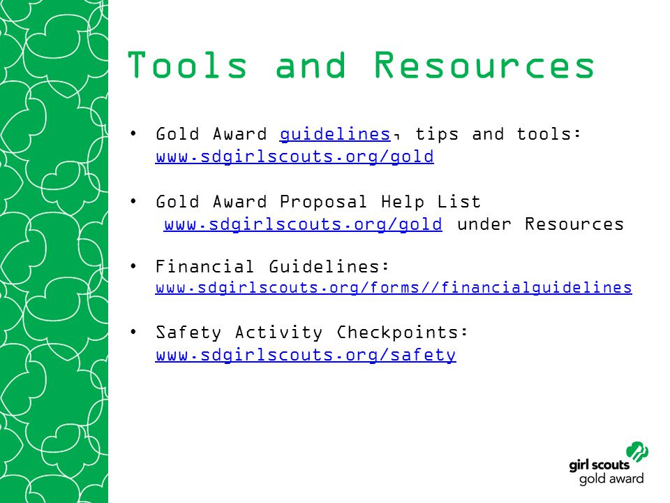 Tools and Resources Gold Award guidelines, tips and tools: www.sdgirlscouts.org/goldguidelines www.sdgirlscouts.org/gold Gold Award Proposal Help List www.sdgirlscouts.org/goldwww.sdgirlscouts.org/gold under Resources Financial Guidelines: www.sdgirlscouts.org/forms//financialguidelines www.sdgirlscouts.org/forms//financialguidelines Safety Activity Checkpoints: www.sdgirlscouts.org/safety www.sdgirlscouts.org/safety