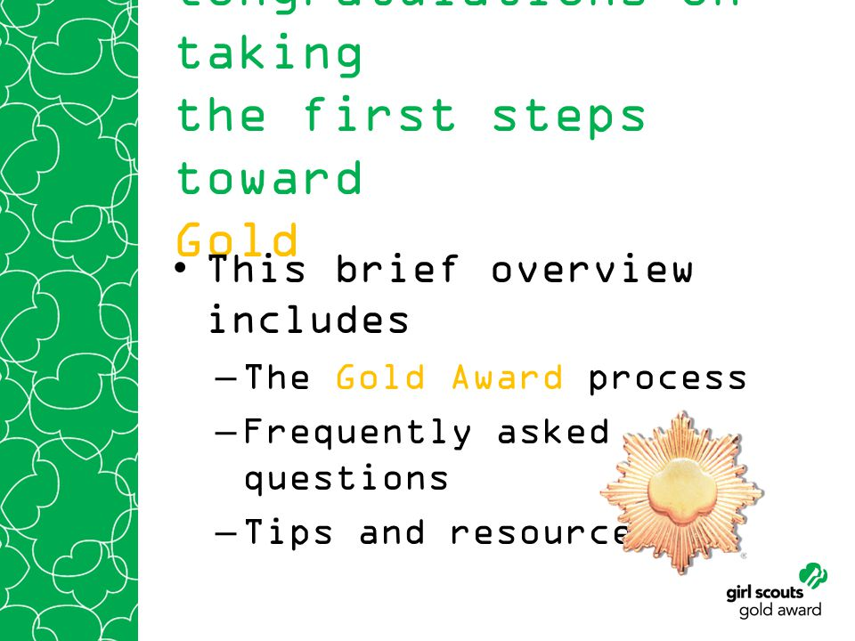 Congratulations on taking the first steps toward Gold This brief overview includes –The Gold Award process –Frequently asked questions –Tips and resources