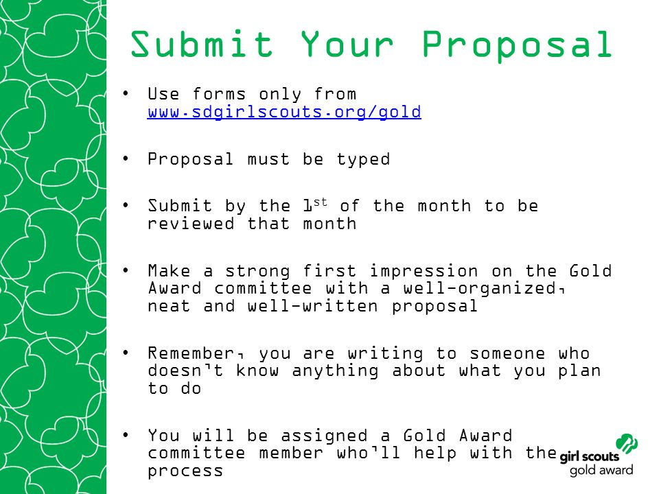 Submit Your Proposal Use forms only from www.sdgirlscouts.org/gold www.sdgirlscouts.org/gold Proposal must be typed Submit by the 1 st of the month to be reviewed that month Make a strong first impression on the Gold Award committee with a well-organized, neat and well-written proposal Remember, you are writing to someone who doesnt know anything about what you plan to do You will be assigned a Gold Award committee member wholl help with the process