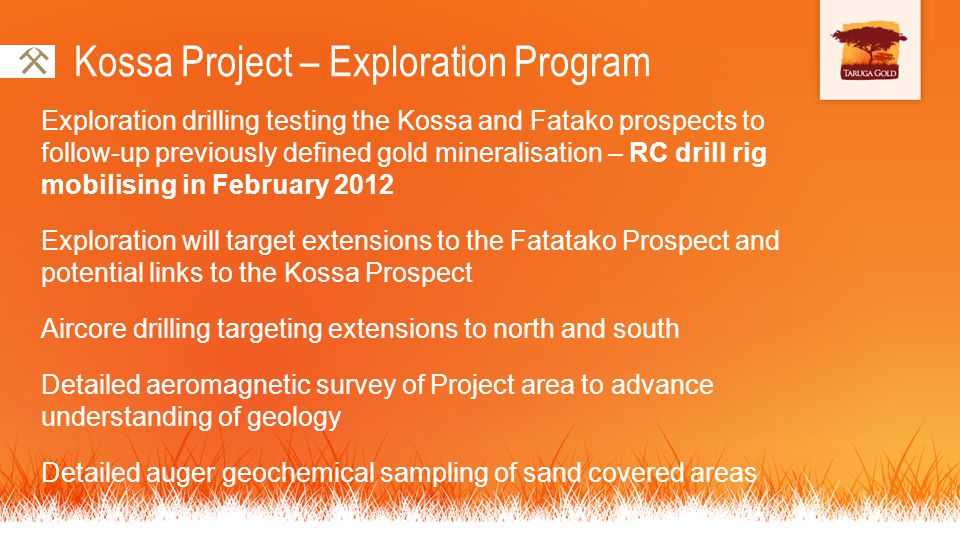 Exploration drilling testing the Kossa and Fatako prospects to follow-up previously defined gold mineralisation – RC drill rig mobilising in February 2012 Exploration will target extensions to the Fatatako Prospect and potential links to the Kossa Prospect Aircore drilling targeting extensions to north and south Detailed aeromagnetic survey of Project area to advance understanding of geology Detailed auger geochemical sampling of sand covered areas Kossa Project – Exploration Program