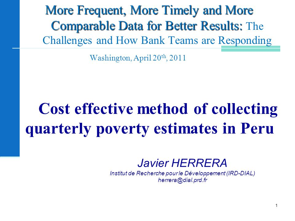 Cost effective method of collecting quarterly poverty estimates in Peru Javier HERRERA Institut de Recherche pour le Développement (IRD-DIAL) More Frequent, More Timely and More Comparable Data for Better Results: More Frequent, More Timely and More Comparable Data for Better Results: The Challenges and How Bank Teams are Responding Washington, April 20 th,