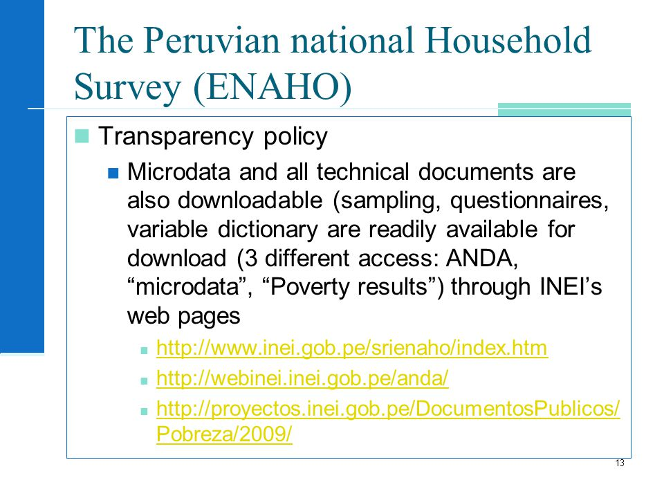 The Peruvian national Household Survey (ENAHO) Transparency policy Microdata and all technical documents are also downloadable (sampling, questionnaires, variable dictionary are readily available for download (3 different access: ANDA, microdata, Poverty results) through INEIs web pages Pobreza/2009/   Pobreza/2009/ 13