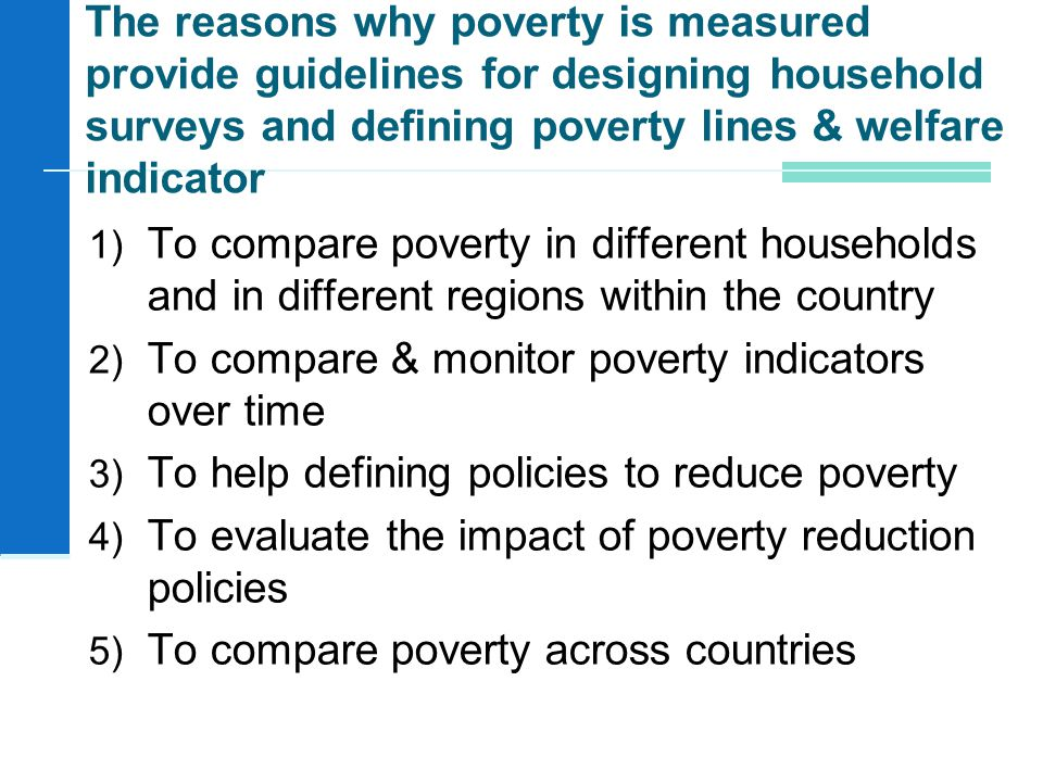 1) To compare poverty in different households and in different regions within the country 2) To compare & monitor poverty indicators over time 3) To help defining policies to reduce poverty 4) To evaluate the impact of poverty reduction policies 5) To compare poverty across countries The reasons why poverty is measured provide guidelines for designing household surveys and defining poverty lines & welfare indicator