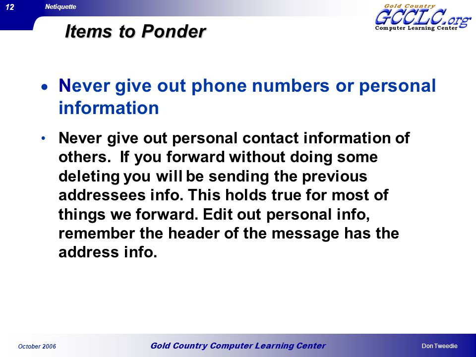 Gold Country Computer Learning Center Netiquette Don Tweedie October 2006 12 Items to Ponder Never give out phone numbers or personal information Never give out personal contact information of others.