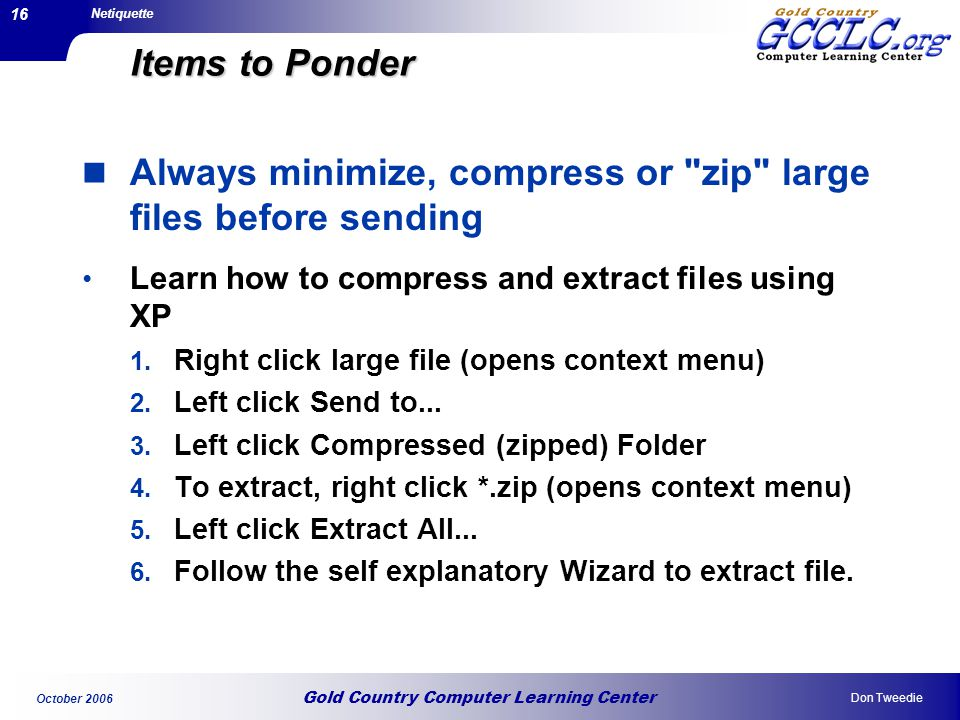 Gold Country Computer Learning Center Netiquette Don Tweedie October 2006 16 Items to Ponder Always minimize, compress or zip large files before sending Learn how to compress and extract files using XP 1.