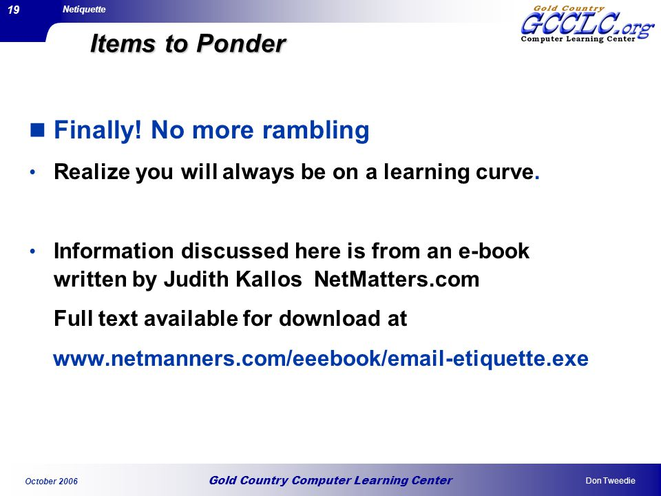 Gold Country Computer Learning Center Netiquette Don Tweedie October 2006 19 Items to Ponder Finally.