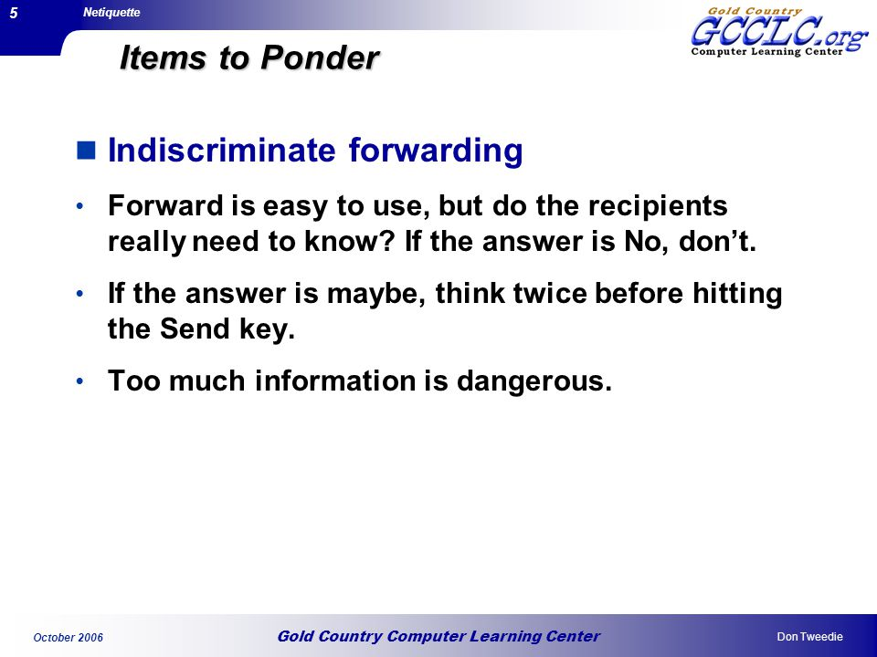 Gold Country Computer Learning Center Netiquette Don Tweedie October 2006 5 Items to Ponder Indiscriminate forwarding Forward is easy to use, but do the recipients really need to know.