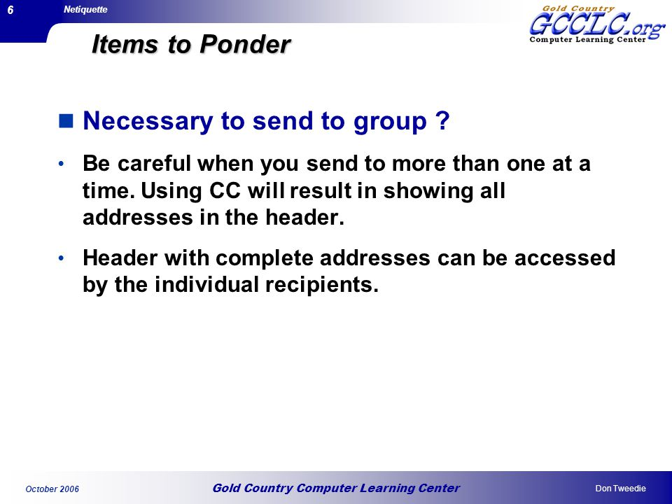 Gold Country Computer Learning Center Netiquette Don Tweedie October 2006 6 Items to Ponder Necessary to send to group .
