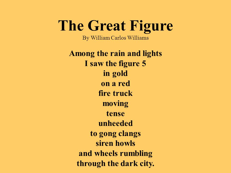 The Great Figure By William Carlos Williams Among the rain and lights I saw the figure 5 in gold on a red fire truck moving tense unheeded to gong cla