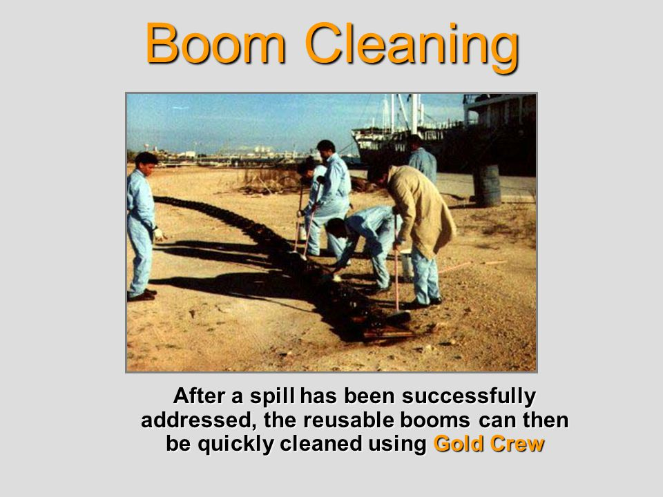 Boom Cleaning After a spill has been successfully addressed, the reusable booms can then be quickly cleaned using Gold Crew After a spill has been suc
