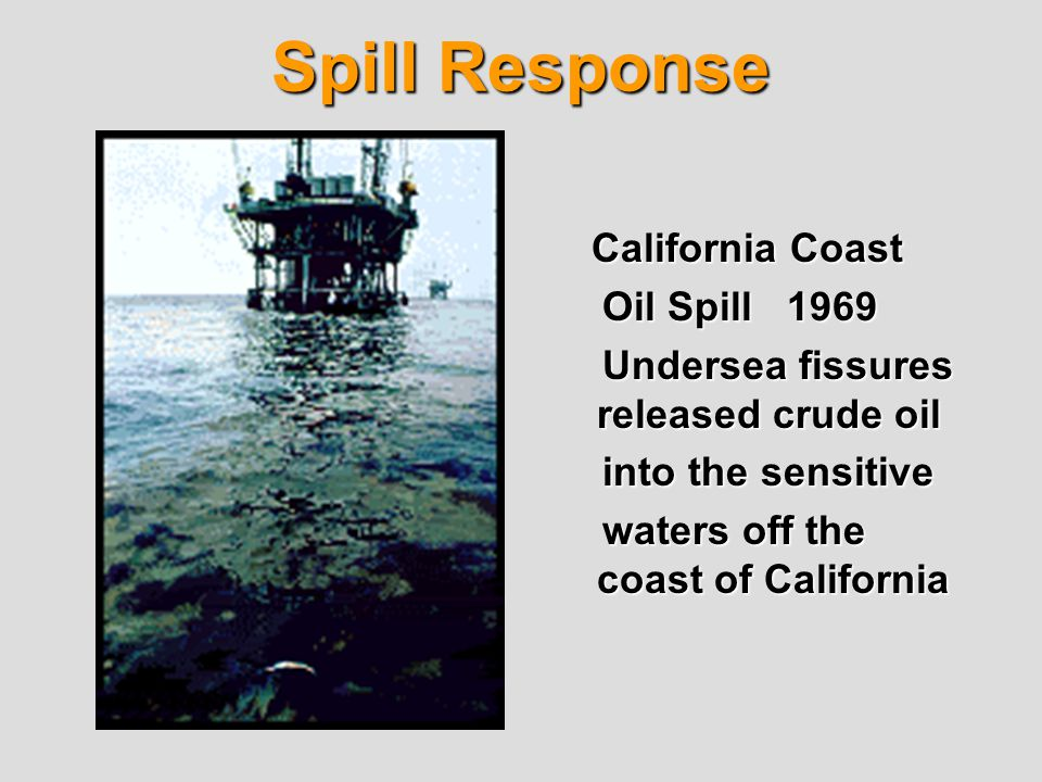 Spill Response California Coast Oil Spill 1969 Oil Spill 1969 Undersea fissures released crude oil Undersea fissures released crude oil into the sensitive into the sensitive waters off the coast of California waters off the coast of California