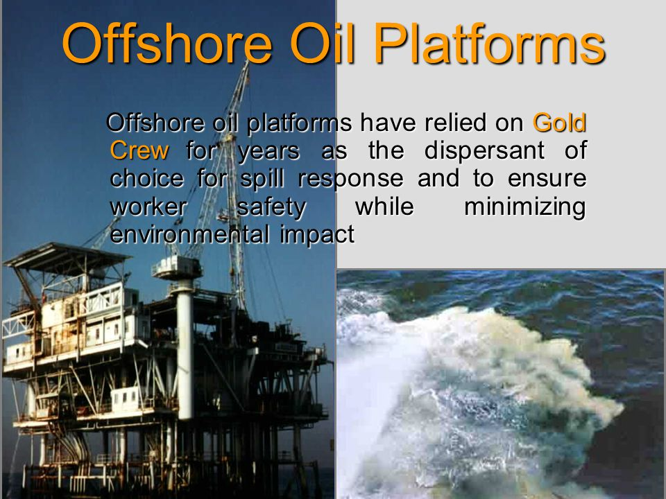 Offshore Oil Platforms Offshore oil platforms have relied on Gold Crew for years as the dispersant of choice for spill response and to ensure worker safety while minimizing environmental impact Offshore oil platforms have relied on Gold Crew for years as the dispersant of choice for spill response and to ensure worker safety while minimizing environmental impact