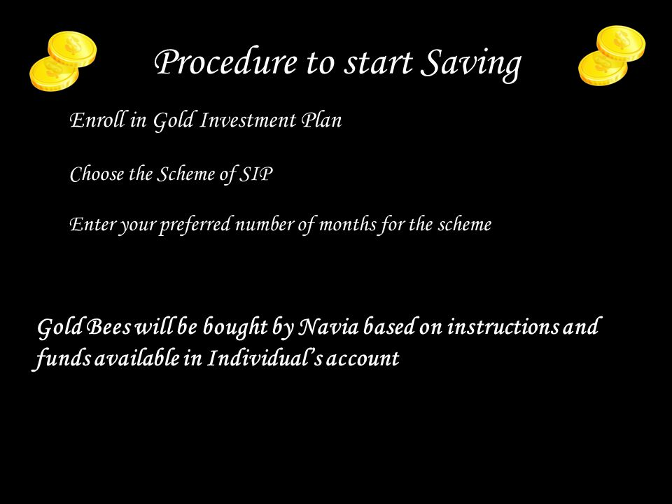 Procedure to start Saving Enroll in Gold Investment Plan Choose the Scheme of SIP Enter your preferred number of months for the scheme Gold Bees will be bought by Navia based on instructions and funds available in Individuals account