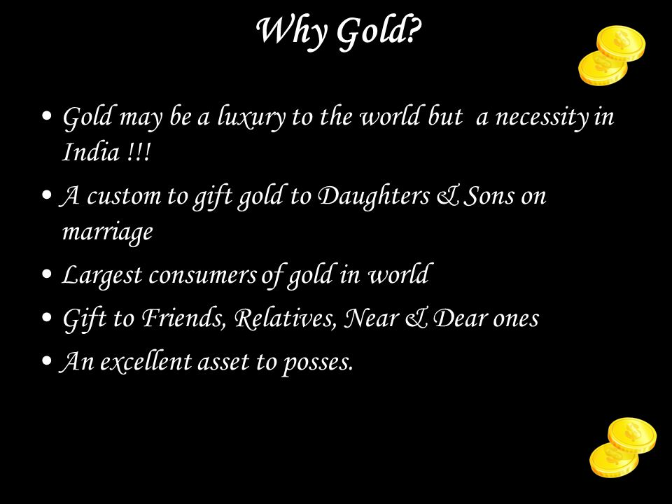 Why Gold. Gold may be a luxury to the world but a necessity in India !!.