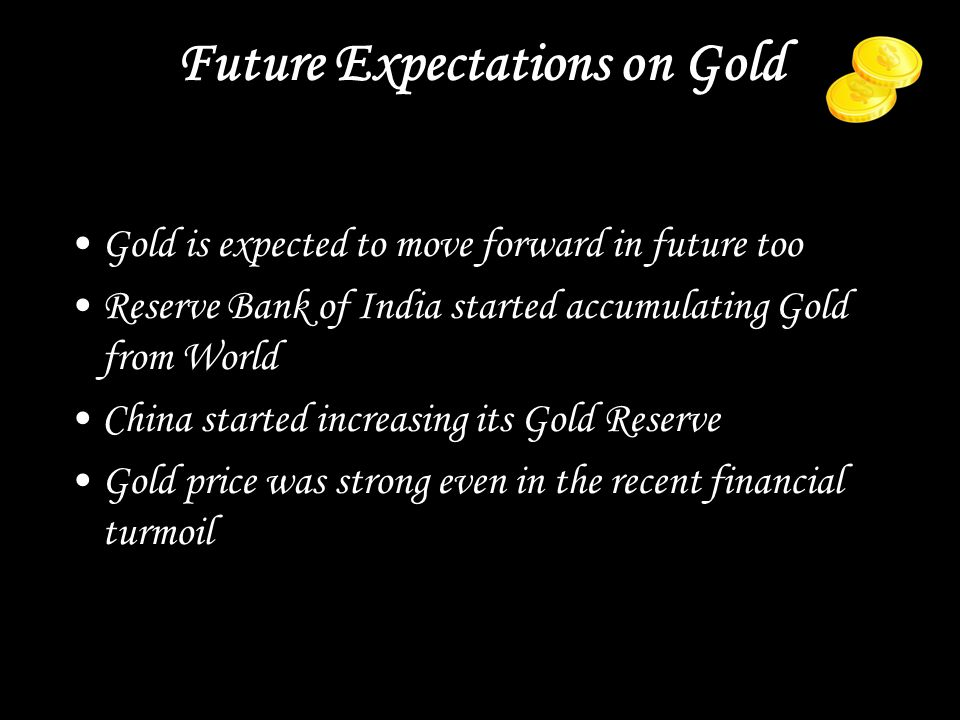 Future Expectations on Gold Gold is expected to move forward in future too Reserve Bank of India started accumulating Gold from World China started increasing its Gold Reserve Gold price was strong even in the recent financial turmoil