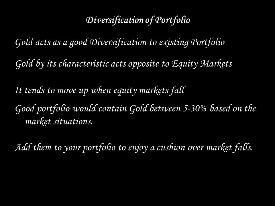 Diversification of Portfolio Gold acts as a good Diversification to existing Portfolio It tends to move up when equity markets fall Good portfolio would contain Gold between 5-30% based on the market situations.