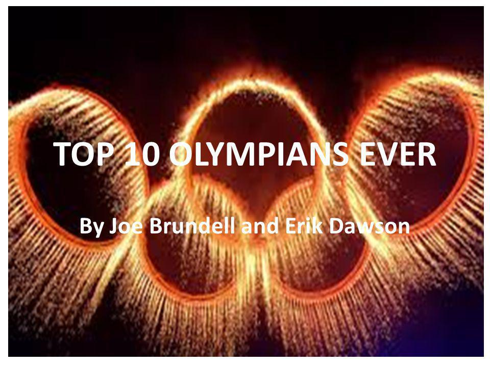 TOP 10 OLYMPIANS EVER By Joe Brundell and Erik Dawson
