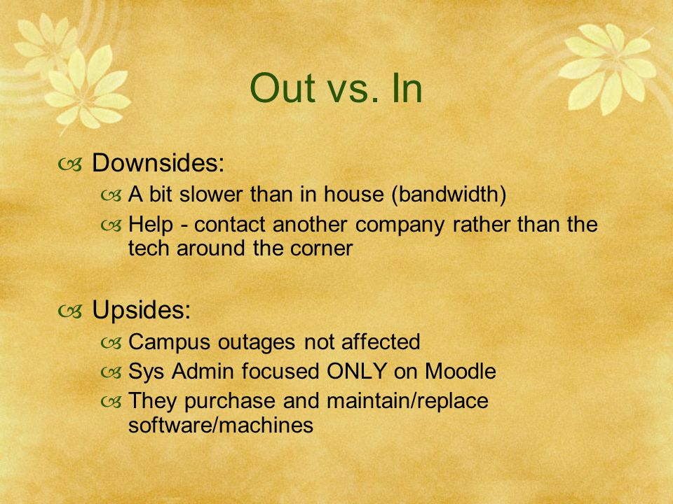 Out vs. In Downsides: A bit slower than in house (bandwidth) Help - contact another company rather than the tech around the corner Upsides: Campus out