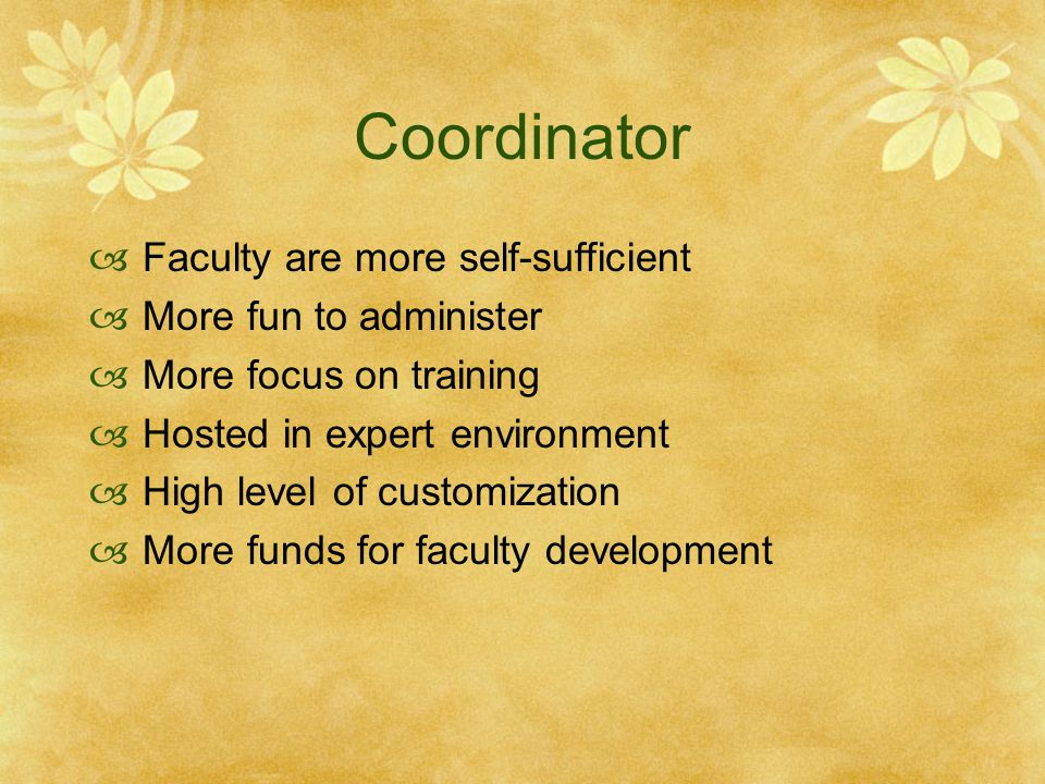 Coordinator Faculty are more self-sufficient More fun to administer More focus on training Hosted in expert environment High level of customization Mo