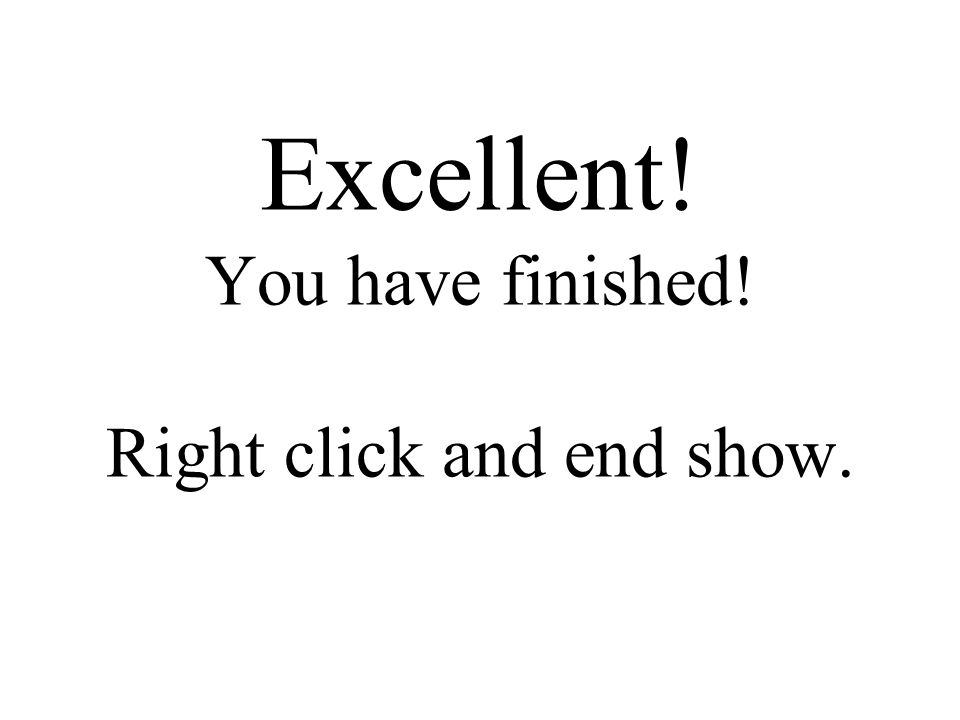 Excellent! You have finished! Right click and end show.