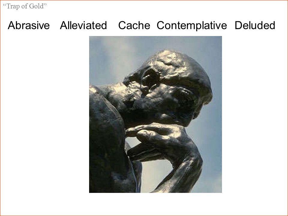 Trap of Gold Abrasive Alleviated Cache Contemplative Deluded