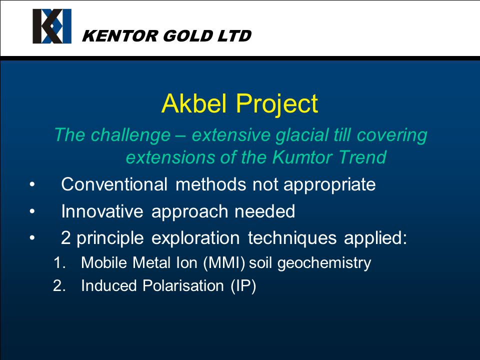 KENTOR GOLD LTD Akbel Project The challenge – extensive glacial till covering extensions of the Kumtor Trend Conventional methods not appropriate Innovative approach needed 2 principle exploration techniques applied: 1.Mobile Metal Ion (MMI) soil geochemistry 2.Induced Polarisation (IP)